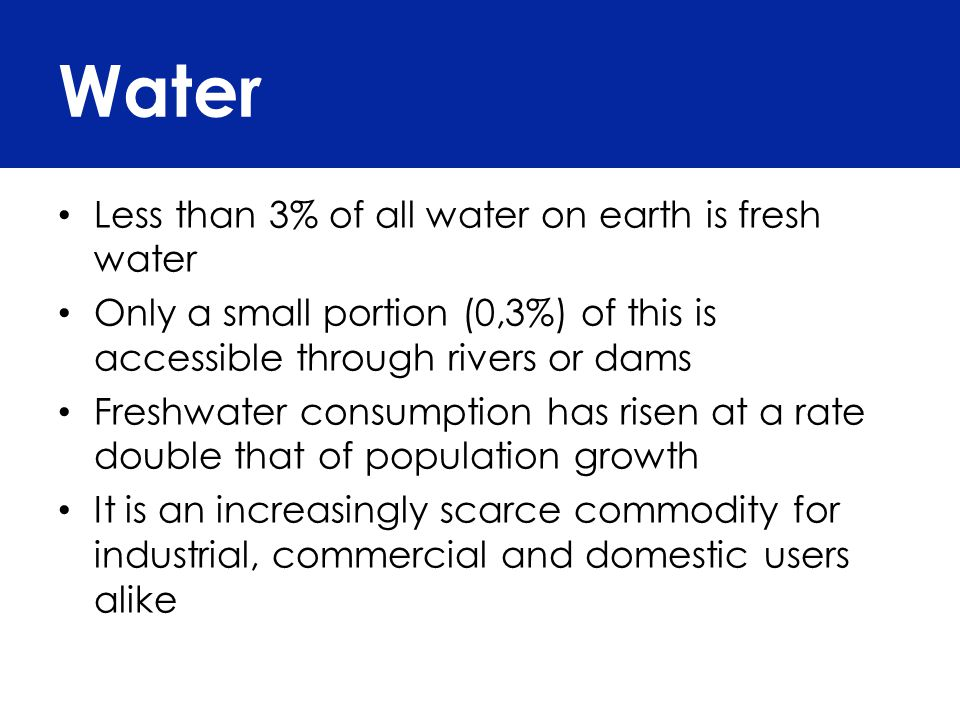 Less than 3% of all water on earth is fresh water Only a small portion (0,3%) of this is accessible through rivers or dams Freshwater consumption has