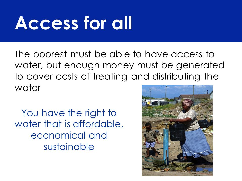 Access for all Every household should receive 6 kilolitres of free water per month within 200 meters of their home – that is 25 litres per person per month