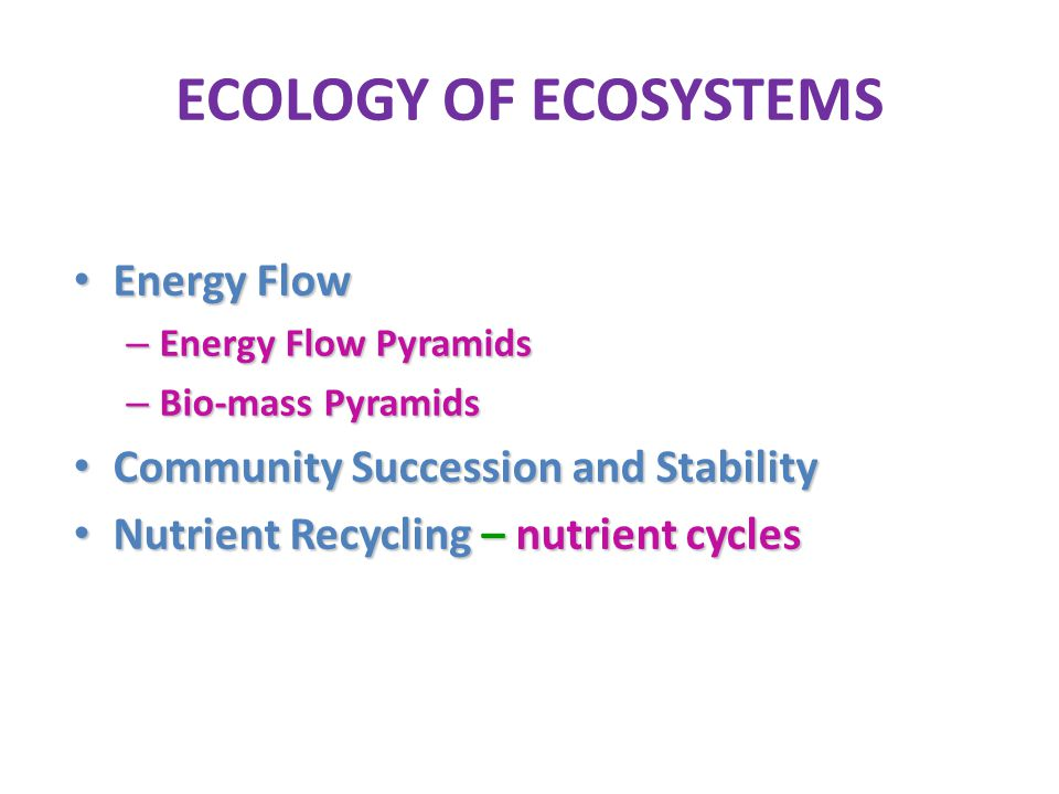 ECOLOGY OF ECOSYSTEMS Energy Flow Energy Flow – Energy Flow Pyramids – Bio-mass Pyramids Community Succession and Stability Community Succession and S