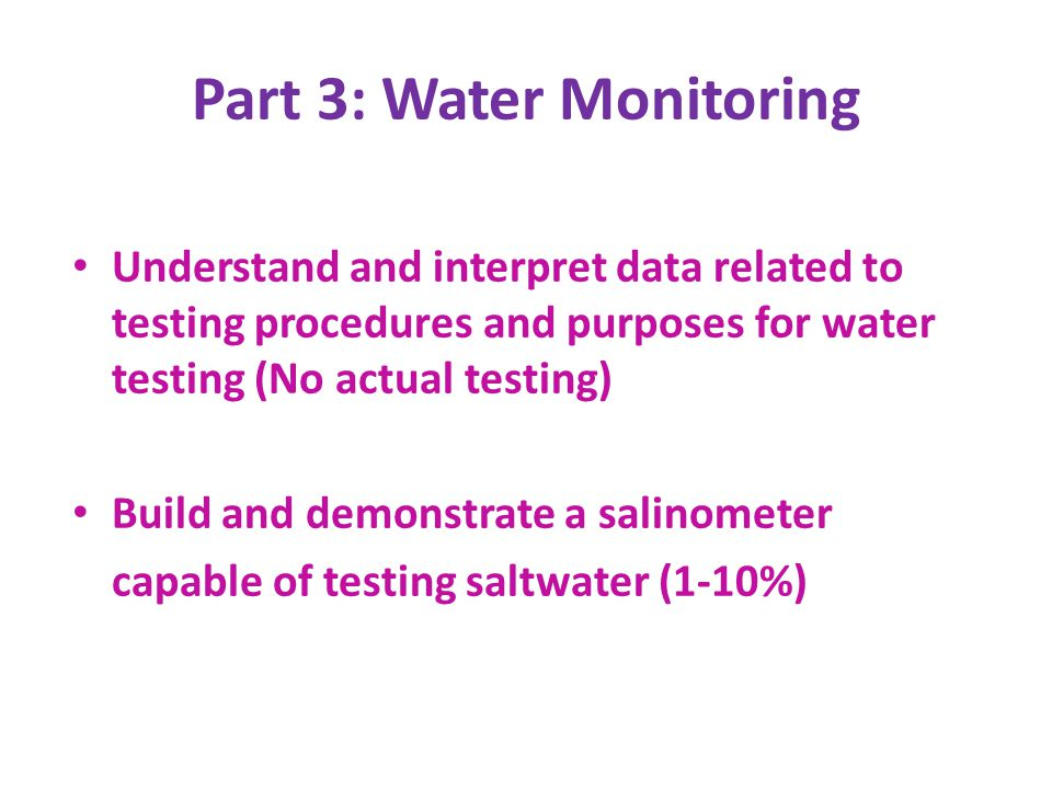 Part 3: Water Monitoring Understand and interpret data related to testing procedures and purposes for water testing (No actual testing) Build and demo