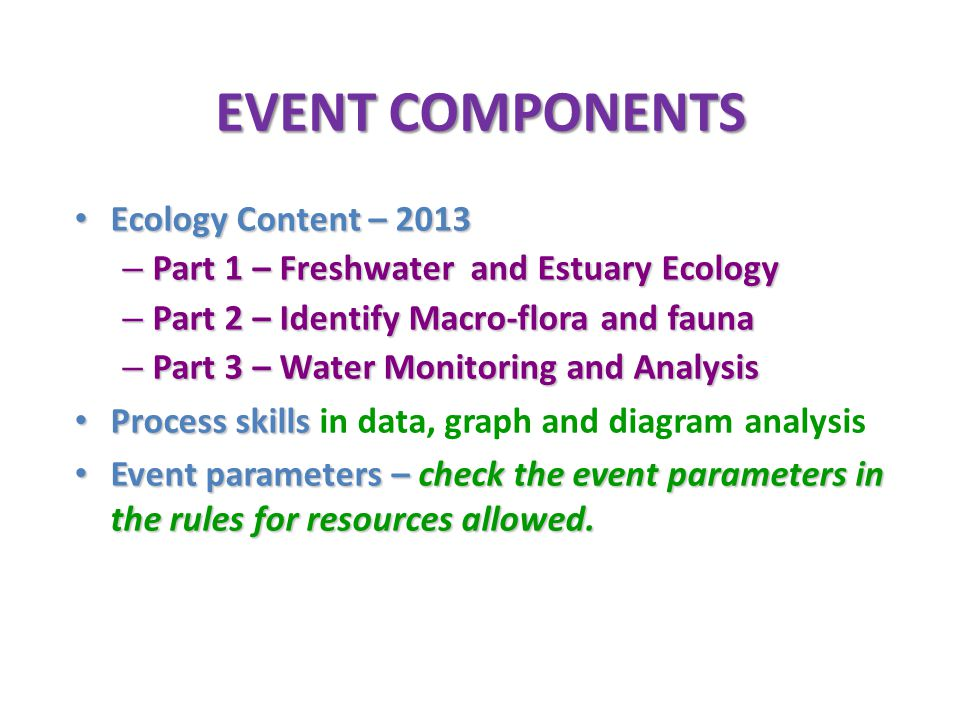 EVENT COMPONENTS Ecology Content – 2013 Ecology Content – 2013 – Part 1 – Freshwater and Estuary Ecology – Part 2 – Identify Macro-flora and fauna – P