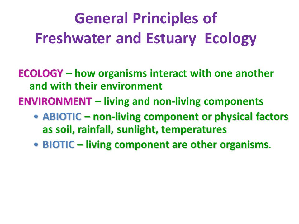 General Principles of Freshwater and Estuary Ecology ECOLOGY ECOLOGY – how organisms interact with one another and with their environment ENVIRONMENT