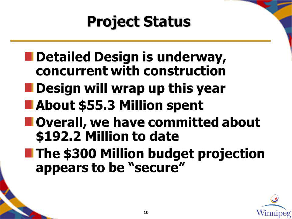 10 Project Status Detailed Design is underway, concurrent with construction Design will wrap up this year About $55.3 Million spent Overall, we have committed about $192.2 Million to date The $300 Million budget projection appears to be secure