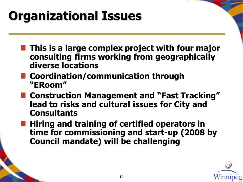 14 Organizational Issues This is a large complex project with four major consulting firms working from geographically diverse locations Coordination/communication through ERoom Construction Management and Fast Tracking lead to risks and cultural issues for City and Consultants Hiring and training of certified operators in time for commissioning and start-up (2008 by Council mandate) will be challenging