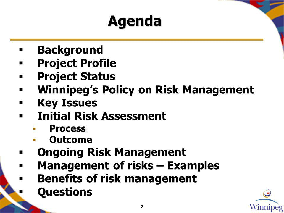 2 Agenda Background Project Profile Project Status Winnipegs Policy on Risk Management Key Issues Initial Risk Assessment Process Outcome Ongoing Risk Management Management of risks – Examples Benefits of risk management Questions
