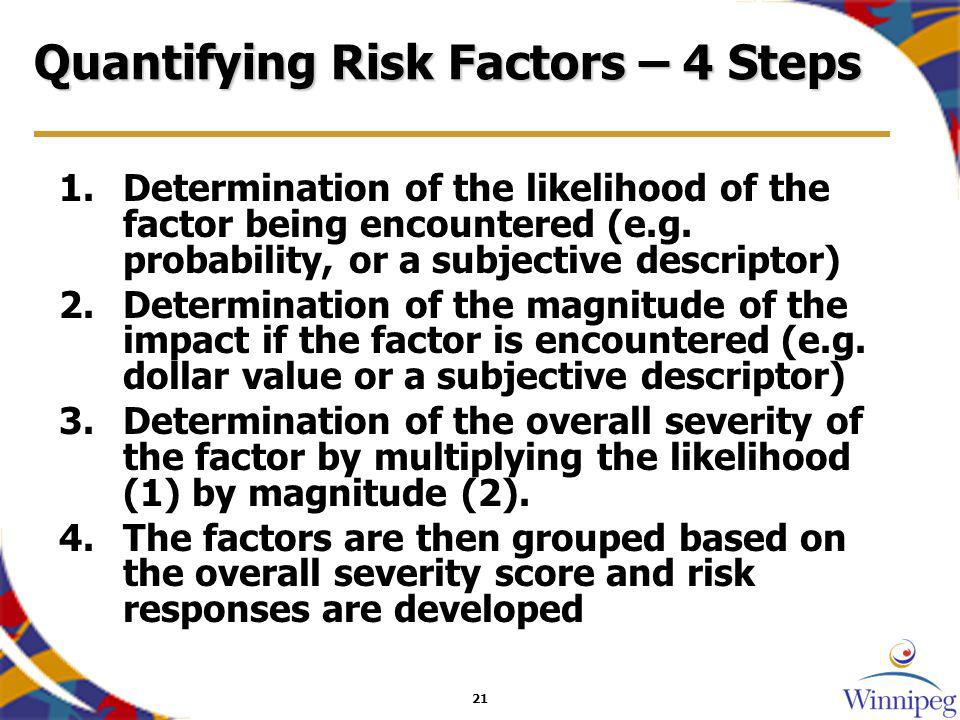 21 Quantifying Risk Factors – 4 Steps 1.Determination of the likelihood of the factor being encountered (e.g.