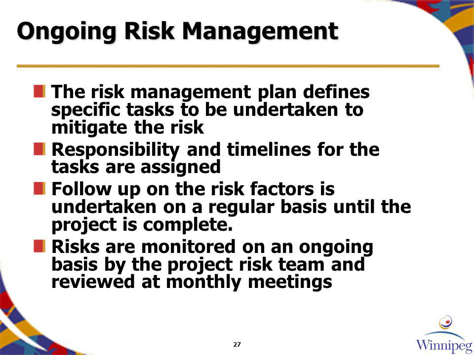 27 Ongoing Risk Management The risk management plan defines specific tasks to be undertaken to mitigate the risk Responsibility and timelines for the tasks are assigned Follow up on the risk factors is undertaken on a regular basis until the project is complete.