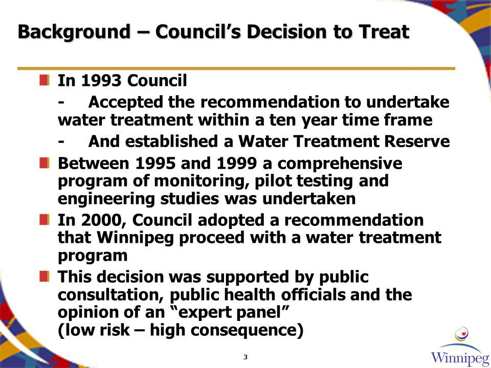 3 Background – Councils Decision to Treat In 1993 Council -Accepted the recommendation to undertake water treatment within a ten year time frame -And established a Water Treatment Reserve Between 1995 and 1999 a comprehensive program of monitoring, pilot testing and engineering studies was undertaken In 2000, Council adopted a recommendation that Winnipeg proceed with a water treatment program This decision was supported by public consultation, public health officials and the opinion of an expert panel (low risk – high consequence)