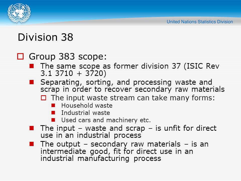 Division 38 Group 383 scope: The same scope as former division 37 (ISIC Rev 3.1 3710 + 3720) Separating, sorting, and processing waste and scrap in or