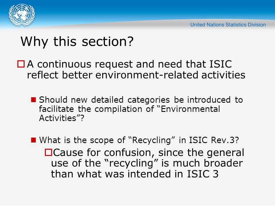 Affected ISIC 3.1 categories 37 Recycling ( in Manufacturing) 41 Collection, purification and distribution of water (in Electricity, gas and water supply) 90 Sewage and refuse disposal, sanitation and similar activities (in Other community, social and personal service activities) Structure of ISIC 4 section E 36 Water collection, treatment and supply 37 Sewerage 38 Waste collection, treatment and disposal activities; materials recovery 39 Remediation activities and other waste management services