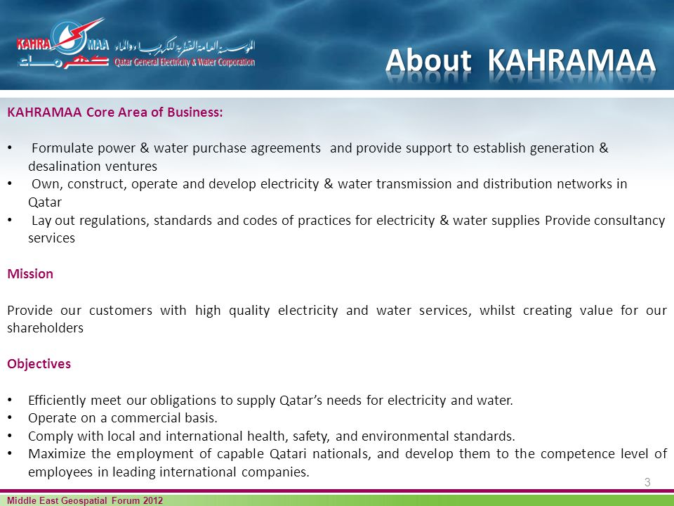 KAHRAMAA Core Area of Business: Formulate power & water purchase agreements and provide support to establish generation & desalination ventures Own, construct, operate and develop electricity & water transmission and distribution networks in Qatar Lay out regulations, standards and codes of practices for electricity & water supplies Provide consultancy services Mission Provide our customers with high quality electricity and water services, whilst creating value for our shareholders Objectives Efficiently meet our obligations to supply Qatars needs for electricity and water.