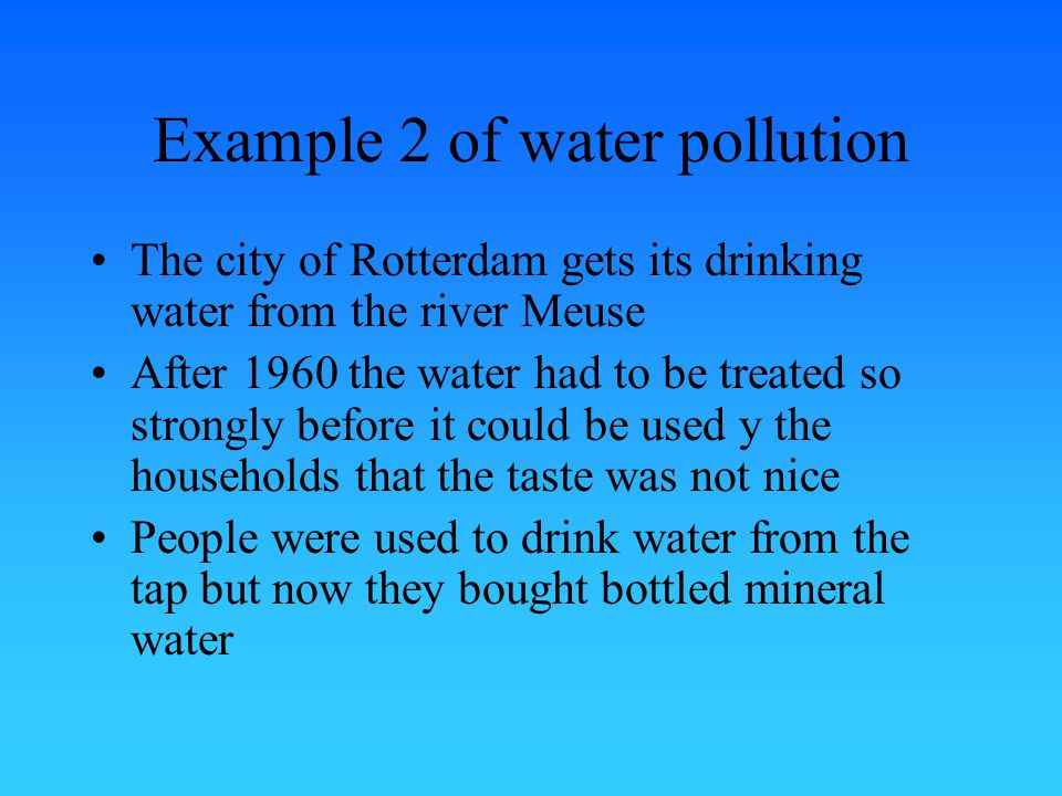 Example 2 of water pollution The city of Rotterdam gets its drinking water from the river Meuse After 1960 the water had to be treated so strongly before it could be used y the households that the taste was not nice People were used to drink water from the tap but now they bought bottled mineral water