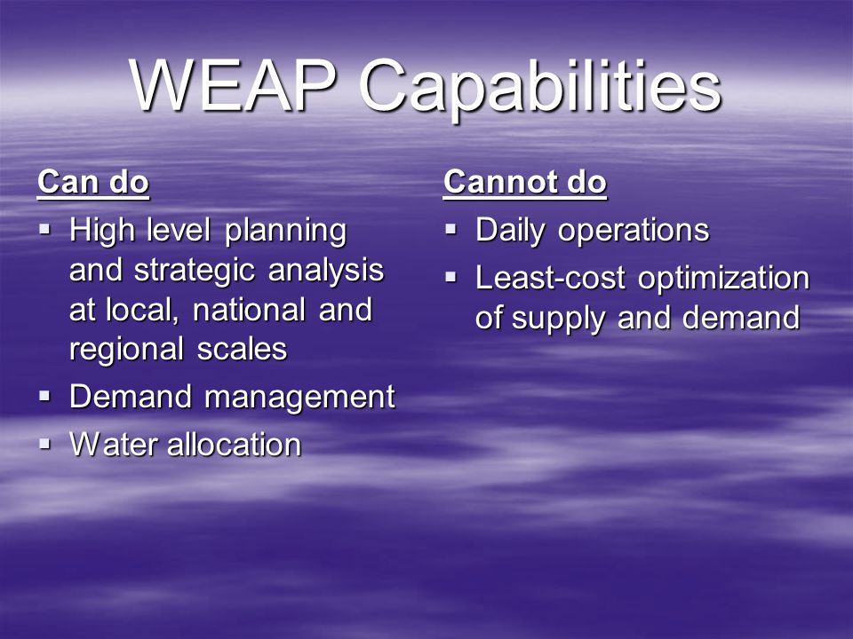 WEAP Capabilities Can do High level planning and strategic analysis at local, national and regional scales High level planning and strategic analysis