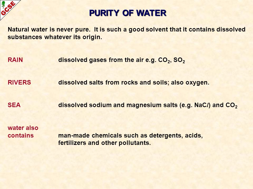 PURITY OF WATER Natural water is never pure. It is such a good solvent that it contains dissolved substances whatever its origin. RAINdissolved gases