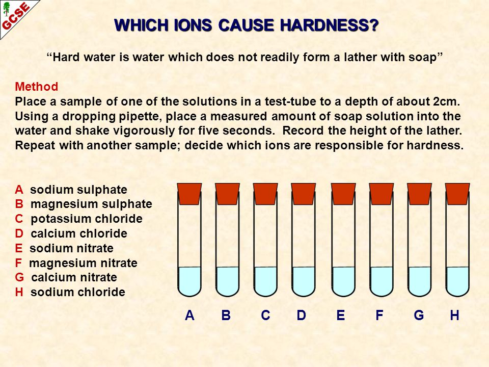 WHICH IONS CAUSE HARDNESS? Hard water is water which does not readily form a lather with soap Method Place a sample of one of the solutions in a test-