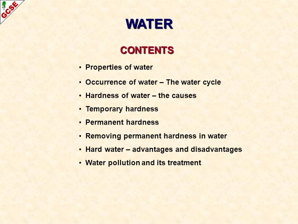 CONTENTS CONTENTS Properties of water Occurrence of water – The water cycle Hardness of water – the causes Temporary hardness Permanent hardness Remov
