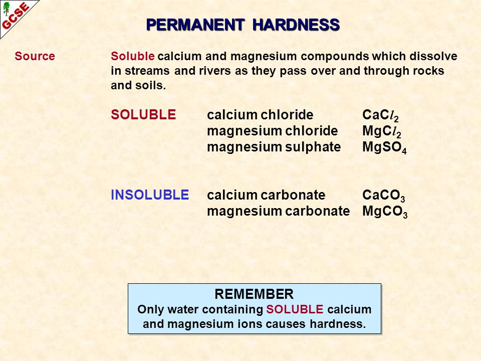 PERMANENT HARDNESS SourceSoluble calcium and magnesium compounds which dissolve in streams and rivers as they pass over and through rocks and soils. S