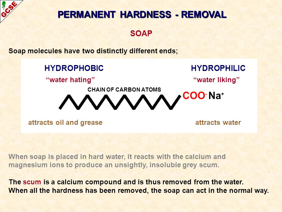 PERMANENT HARDNESS - REMOVAL SOAP Soap molecules have two distinctly different ends; HYDROPHOBIC HYDROPHILIC water hating water liking attracts oil an