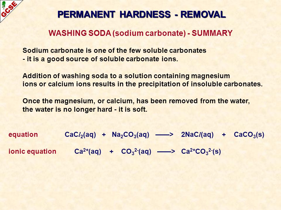 PERMANENT HARDNESS - REMOVAL WASHING SODA (sodium carbonate) - SUMMARY Sodium carbonate is one of the few soluble carbonates - it is a good source of