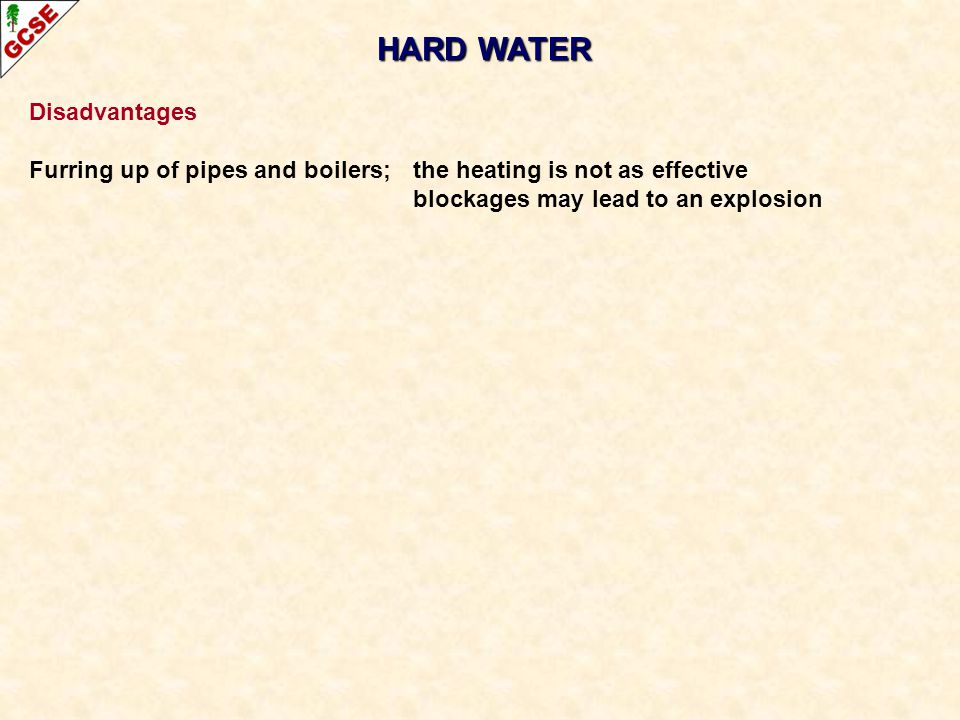 HARD WATER Disadvantages Furring up of pipes and boilers; the heating is not as effective blockages may lead to an explosion