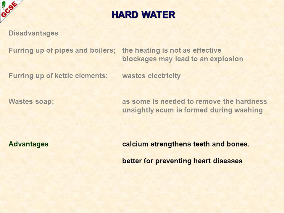 HARD WATER Disadvantages Furring up of pipes and boilers; the heating is not as effective blockages may lead to an explosion Furring up of kettle elem