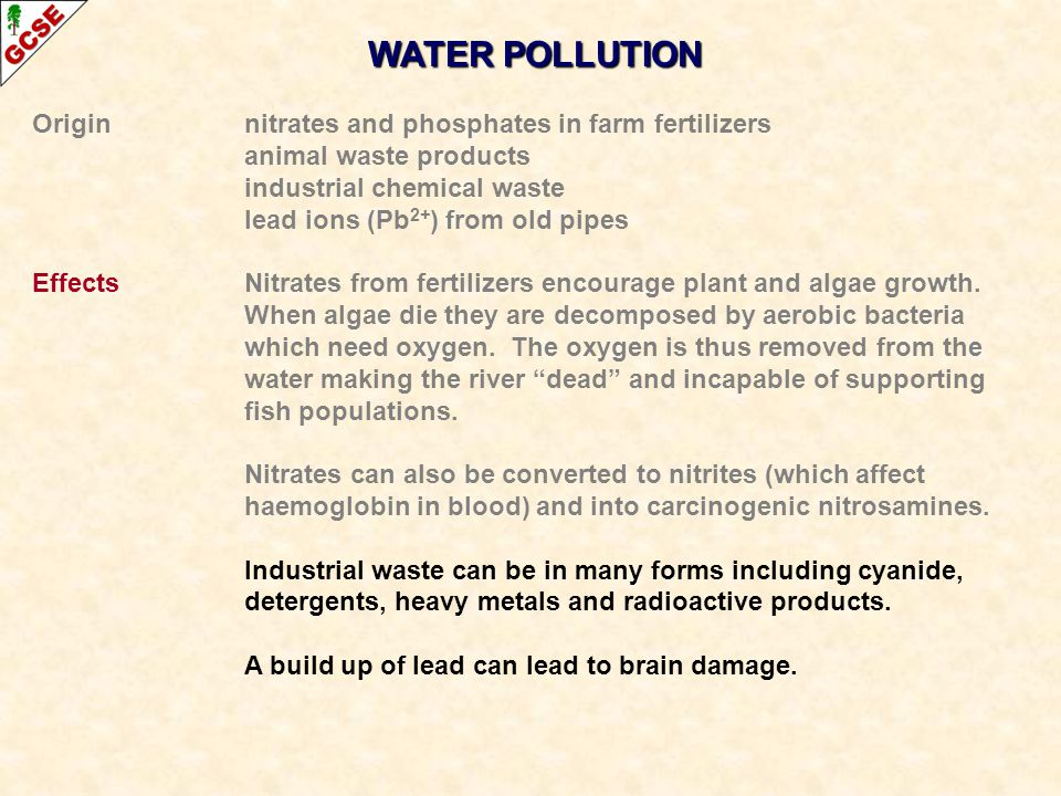 WATER POLLUTION Originnitrates and phosphates in farm fertilizers animal waste products industrial chemical waste lead ions (Pb 2+ ) from old pipes Ef