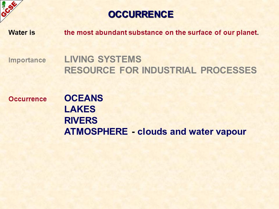 OCCURRENCE Water is the most abundant substance on the surface of our planet. Importance LIVING SYSTEMS RESOURCE FOR INDUSTRIAL PROCESSES Occurrence O