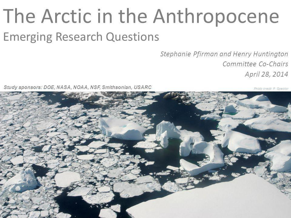 The Arctic in the Anthropocene Emerging Research Questions Stephanie Pfirman and Henry Huntington Committee Co-Chairs April 28, 2014 Study sponsors: DOE, NASA, NOAA, NSF, Smithsonian, USARC Photo credit: P.