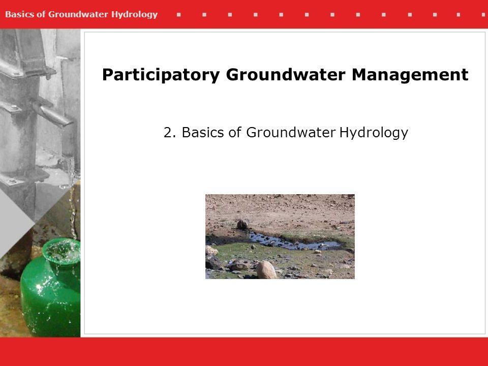 Basics of Groundwater Hydrology Participatory Groundwater Management 2. Basics of Groundwater Hydrology