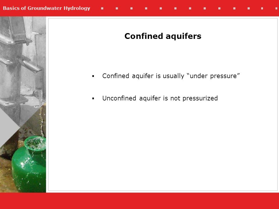 Basics of Groundwater Hydrology Confined aquifers Confined aquifer is usually under pressure Unconfined aquifer is not pressurized