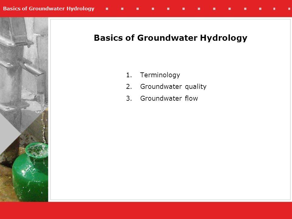 Basics of Groundwater Hydrology 1.Terminology 2.Groundwater quality 3.Groundwater flow Basics of Groundwater Hydrology