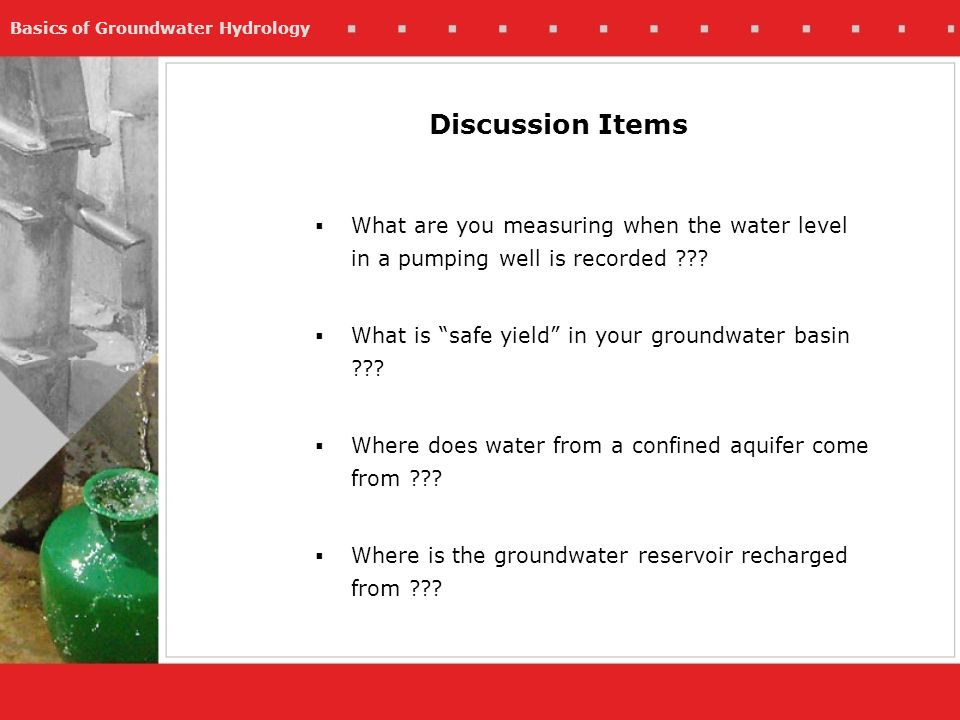 Basics of Groundwater Hydrology Discussion Items What are you measuring when the water level in a pumping well is recorded ??? What is safe yield in y