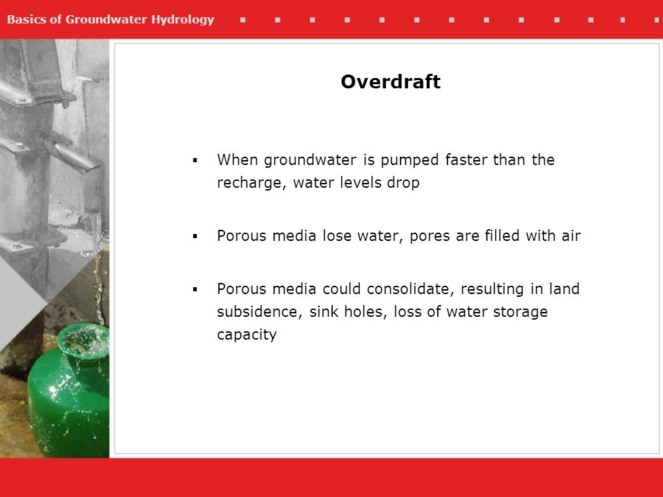 Basics of Groundwater Hydrology When groundwater is pumped faster than the recharge, water levels drop Porous media lose water, pores are filled with