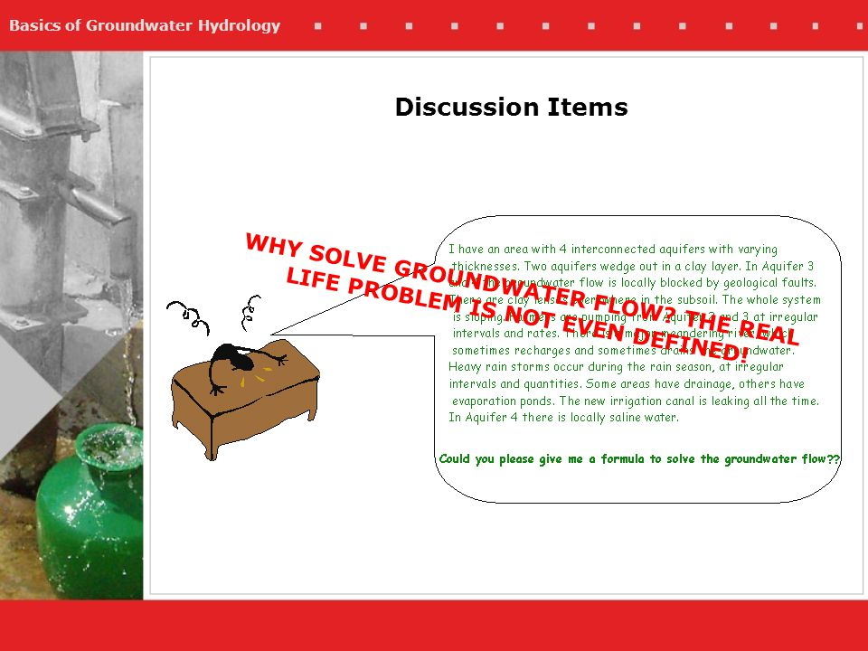 Basics of Groundwater Hydrology Discussion Items WHY SOLVE GROUNDWATER FLOW? THE REAL LIFE PROBLEM IS NOT EVEN DEFINED!