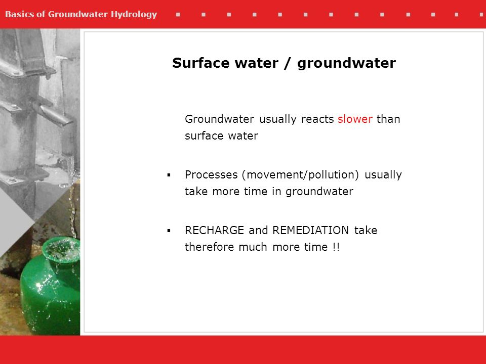 Basics of Groundwater Hydrology Surface water / groundwater Groundwater usually reacts slower than surface water Processes (movement/pollution) usuall