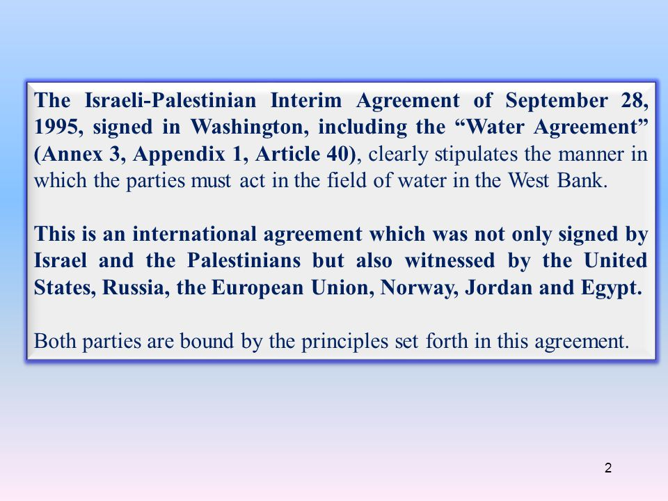 2 The Israeli-Palestinian Interim Agreement of September 28, 1995, signed in Washington, including the Water Agreement (Annex 3, Appendix 1, Article 40), clearly stipulates the manner in which the parties must act in the field of water in the West Bank.