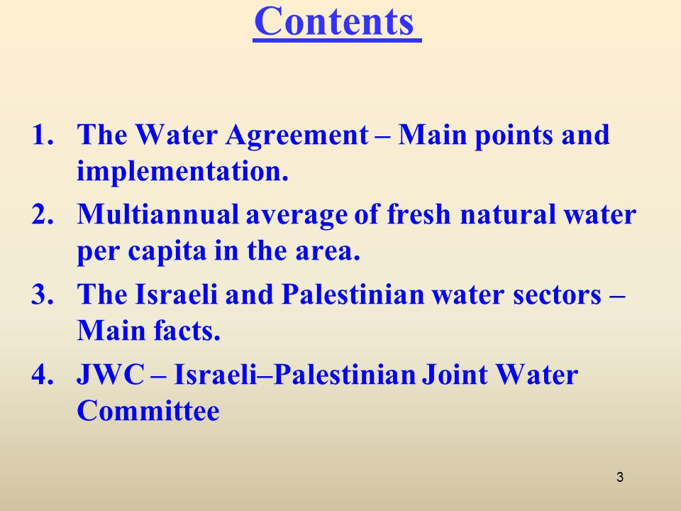 Contents 1.The Water Agreement – Main points and implementation. 2.Multiannual average of fresh natural water per capita in the area. 3.The Israeli an