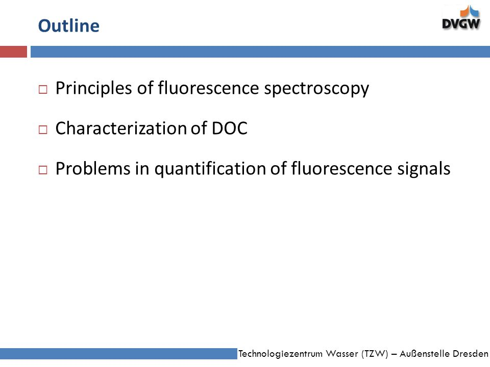 Technologiezentrum Wasser (TZW) – Außenstelle Dresden Outline Principles of fluorescence spectroscopy Characterization of DOC Problems in quantification of fluorescence signals
