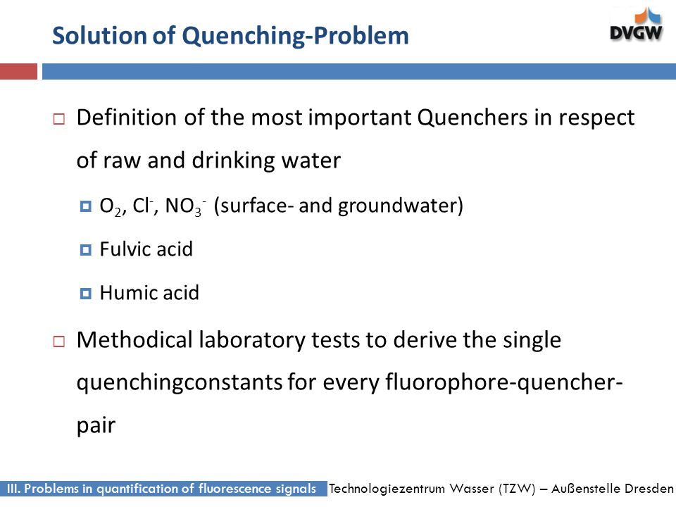 Technologiezentrum Wasser (TZW) – Außenstelle Dresden Solution of Quenching-Problem Definition of the most important Quenchers in respect of raw and drinking water O 2, Cl -, NO 3 - (surface- and groundwater) Fulvic acid Humic acid Methodical laboratory tests to derive the single quenchingconstants for every fluorophore-quencher- pair III.