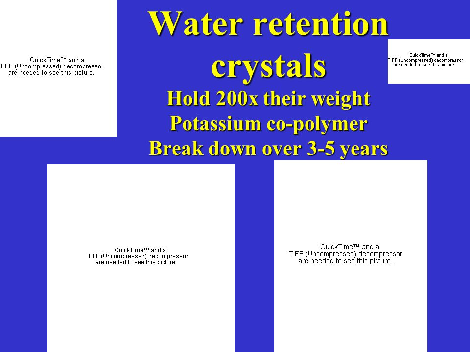 Water retention crystals Hold 200x their weight Potassium co-polymer Break down over 3-5 years