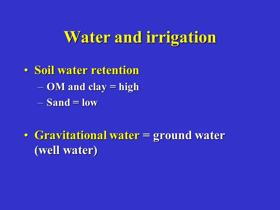 Water and irrigation Soil water retentionSoil water retention –OM and clay = high –Sand = low Gravitational water = ground water (well water)Gravitati