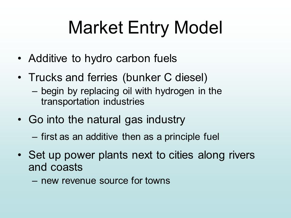 Market Entry Model Additive to hydro carbon fuels Trucks and ferries (bunker C diesel) –begin by replacing oil with hydrogen in the transportation industries Go into the natural gas industry –first as an additive then as a principle fuel Set up power plants next to cities along rivers and coasts –new revenue source for towns