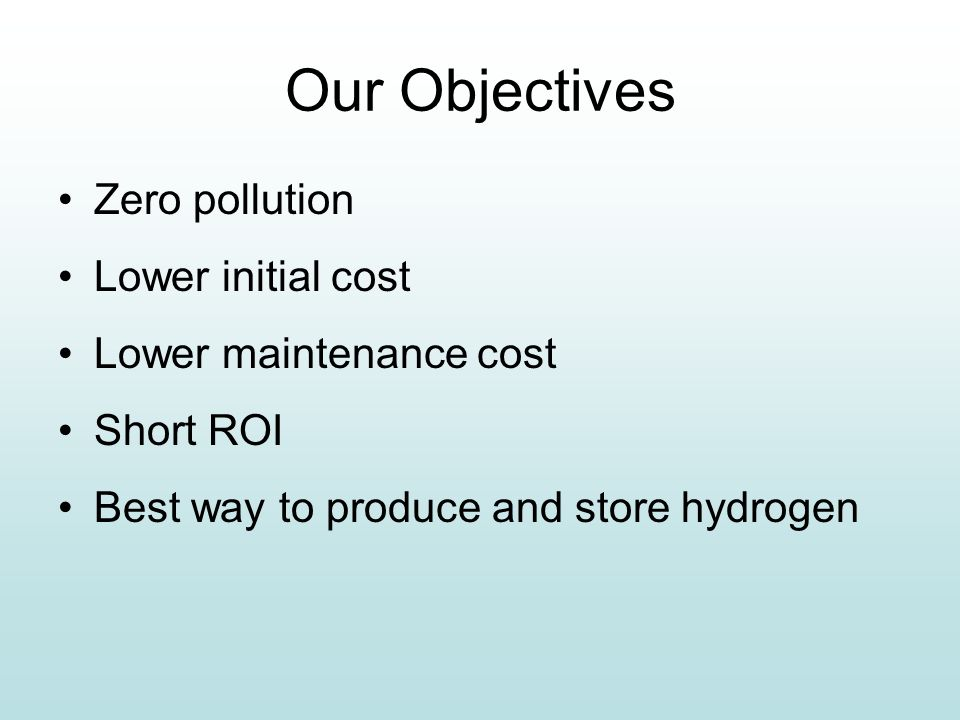 Our Objectives Zero pollution Lower initial cost Lower maintenance cost Short ROI Best way to produce and store hydrogen