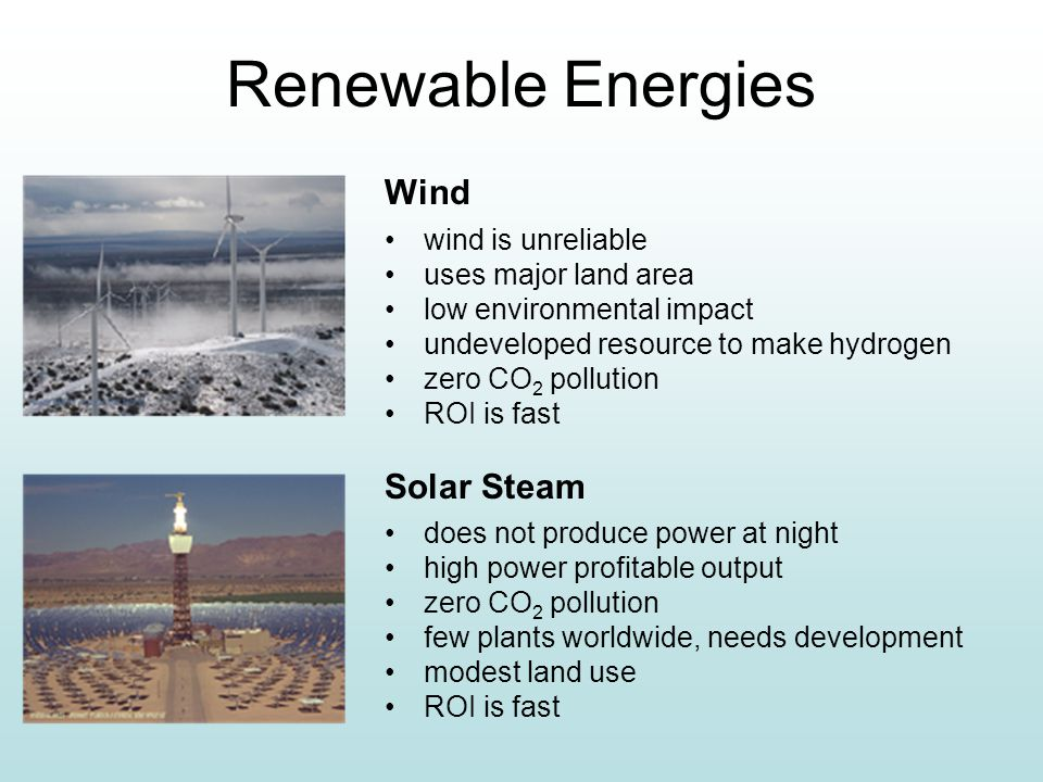 Renewable Energies Wind wind is unreliable uses major land area low environmental impact undeveloped resource to make hydrogen zero CO 2 pollution ROI is fast Solar Steam does not produce power at night high power profitable output zero CO 2 pollution few plants worldwide, needs development modest land use ROI is fast fgs