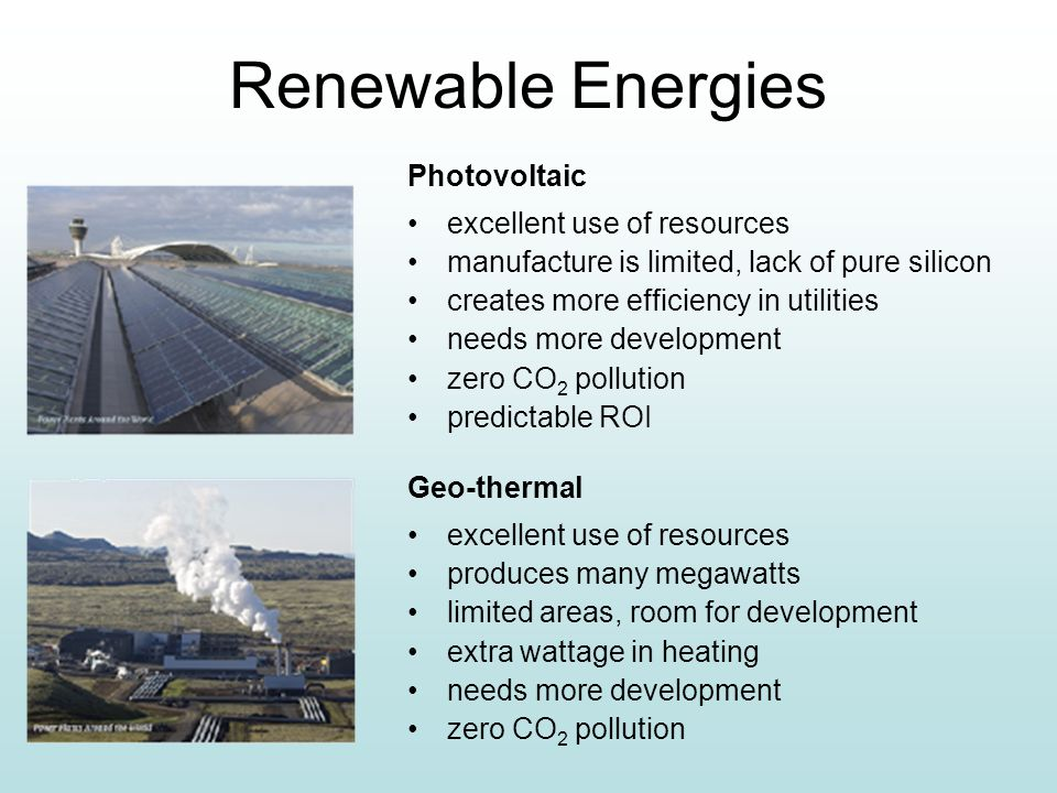 Renewable Energies Photovoltaic excellent use of resources manufacture is limited, lack of pure silicon creates more efficiency in utilities needs more development zero CO 2 pollution predictable ROI Geo-thermal excellent use of resources produces many megawatts limited areas, room for development extra wattage in heating needs more development zero CO 2 pollution