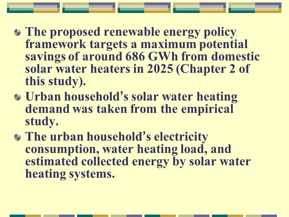 Table 5 1: Urban household electricity demand, water heating load and energy collected by SWH systems Energy collected by SWH systems (k Wh/month) Water heating load per month Average consump ti on HH Categ ory 6 m 2 (200 liters stora ge ) 4 m 2 (100 liters storage ) 2 m 2 (50 liters storage ) kWh % total load kWh/month 2 m 2 50 liters stora ge 001071 79 - 99 67 – 93 25-352662 157 - 198 186 – 233 40-504663 236 – 297 574 – 689 50-6011494