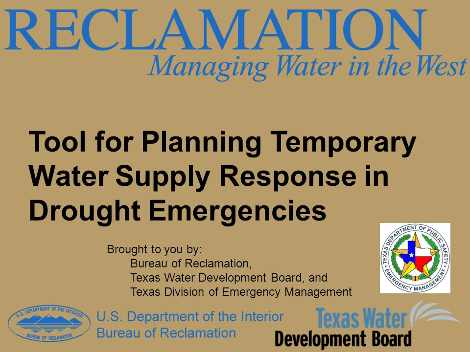 Tool for Planning Temporary Water Supply Response in Drought Emergencies Brought to you by: Bureau of Reclamation, Texas Water Development Board, and Texas Division of Emergency Management