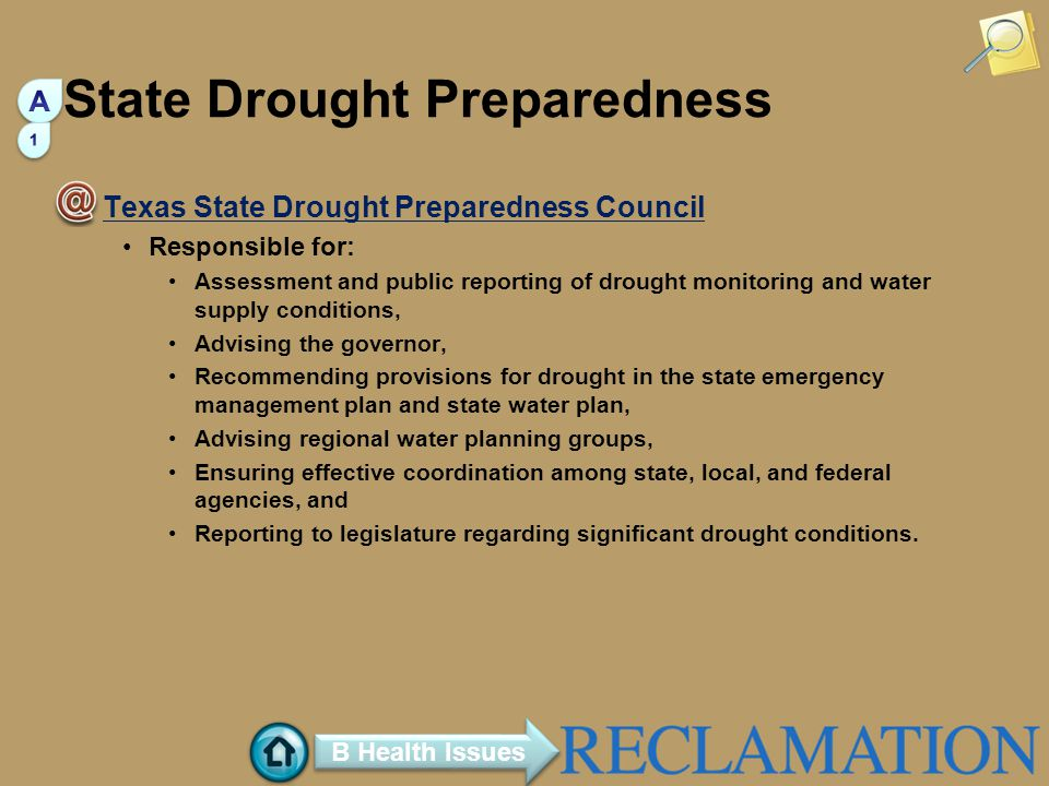 State Drought Preparedness Texas State Drought Preparedness Council Responsible for: Assessment and public reporting of drought monitoring and water supply conditions, Advising the governor, Recommending provisions for drought in the state emergency management plan and state water plan, Advising regional water planning groups, Ensuring effective coordination among state, local, and federal agencies, and Reporting to legislature regarding significant drought conditions.