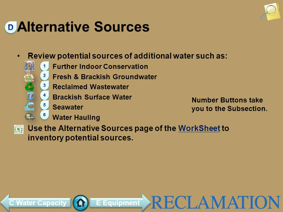 Alternative Sources Review potential sources of additional water such as: Further Indoor Conservation Fresh & Brackish Groundwater Reclaimed Wastewater Brackish Surface Water Seawater Water Hauling Use the Alternative Sources page of the WorkSheet to inventory potential sources.WorkSheet E Equipment C Water Capacity Number Buttons take you to the Subsection.