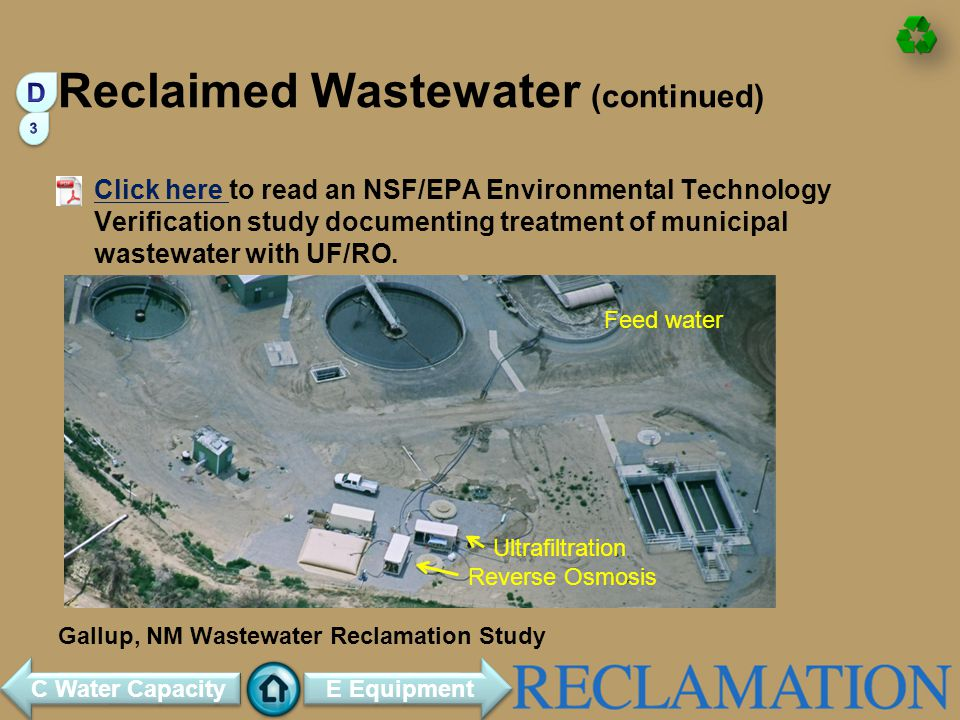 Reclaimed Wastewater (continued) Click here to read an NSF/EPA Environmental Technology Verification study documenting treatment of municipal wastewater with UF/RO.Click here Gallup, NM Wastewater Reclamation Study Feed water Ultrafiltration Reverse Osmosis E Equipment C Water Capacity